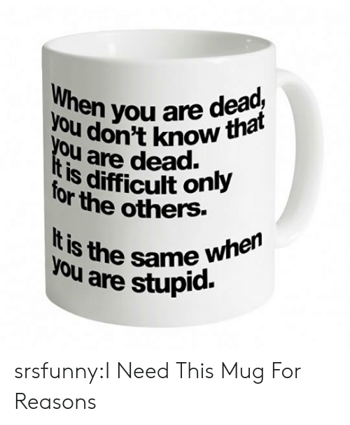 Tumblr, Blog, and Http: onen you are dead,  en you are det  ou don't know  Ou are dead.  IS difficult only  or the others.  is the same when  are stupid. srsfunny:I Need This Mug For Reasons