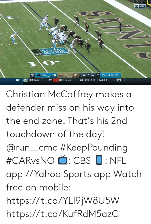 zone: ONFL  2ND &GOAL  07  ON  (8-2)  18  31 3RD 1:34  CAR  (5-5)  7  2ND & GOAL  Ju49  CLE (4-6)  MIA (2-8)  17  28 4TH 12:16  NFL  2nd & 2 Christian McCaffrey makes a defender miss on his way into the end zone. That's his 2nd touchdown of the day! @run__cmc #KeepPounding #CARvsNO  📺: CBS 📱: NFL app // Yahoo Sports app Watch free on mobile: https://t.co/YLI9jW8U5W https://t.co/KufRdM5azC