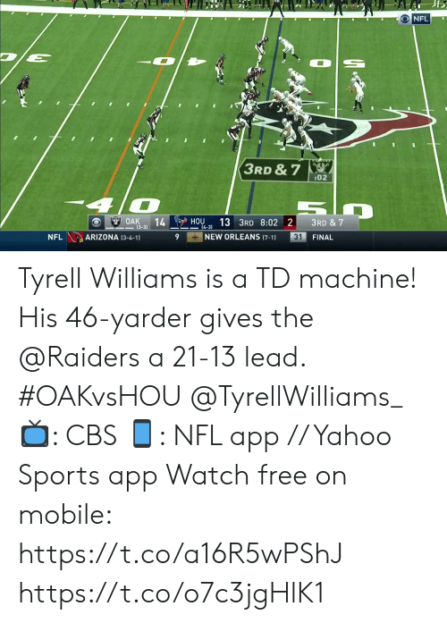 4 3: ONFL  3RD & 7  :02  OAK  14  (3-3)  HOU  13 3RD 8:02 2  3RD & 7  4-3)  NEW ORLEANS (7-1)  ARIZONA (3-4-1)  31  NFL  FINAL Tyrell Williams is a TD machine!   His 46-yarder gives the @Raiders a 21-13 lead. #OAKvsHOU @TyrellWilliams_  📺: CBS 📱: NFL app // Yahoo Sports app Watch free on mobile: https://t.co/a16R5wPShJ https://t.co/o7c3jgHlK1