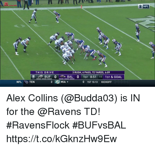 kickoff: ONFL  THIS DRIVE  3 RUSH, 6 PASS, 72 YARDS, 6:09  BUF 0 , BAL 0 1ST 8:51 11 1ST&GOAL  NFLTEN  3  MIA.  0 1ST 10:13 KICKOFF  FELT Alex Collins (@Budda03) is IN for the @Ravens TD! #RavensFlock #BUFvsBAL https://t.co/kGknzHw9Ew
