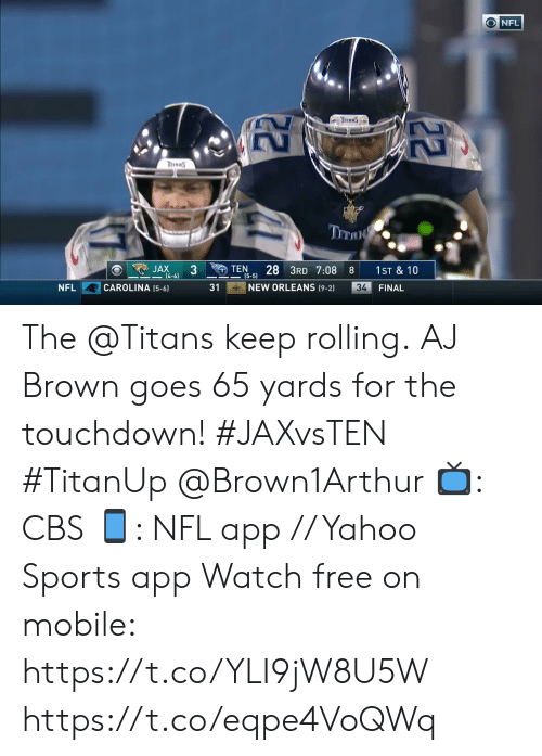 4 6: ONFL  TraNS  ThRNS  TITAN  JAX  (4-6)  TEN  28 3RD 7:08  1ST & 10  8  (5-5)  NEW ORLEANS (9-2)  CAROLINA (5-6)  31  34  FINAL  NFL  22 The @Titans keep rolling.  AJ Brown goes 65 yards for the touchdown! #JAXvsTEN #TitanUp @Brown1Arthur  📺: CBS 📱: NFL app // Yahoo Sports app Watch free on mobile: https://t.co/YLI9jW8U5W https://t.co/eqpe4VoQWq