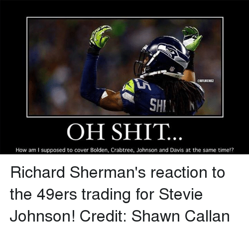 stevie johnson: ONFLMENE  SHI  OH SHIT.  How am I supposed to cover Bolden, Crabtree, Johnson and Davis at the same time!? Richard Sherman's reaction to the 49ers trading for Stevie Johnson! Credit: Shawn Callan