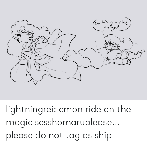 Please Please: ongou! lightningrei:  cmon ride on the magic sesshomaruplease… please do not tag as ship