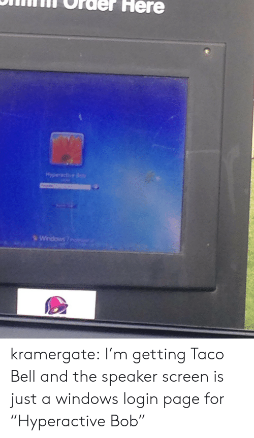 """Taco Bell, Target, and Tumblr: ONifilnT Order Here  Hyperactive Bob kramergate: I'm getting Taco Bell and the speaker screen is just a windows login page for """"Hyperactive Bob"""""""