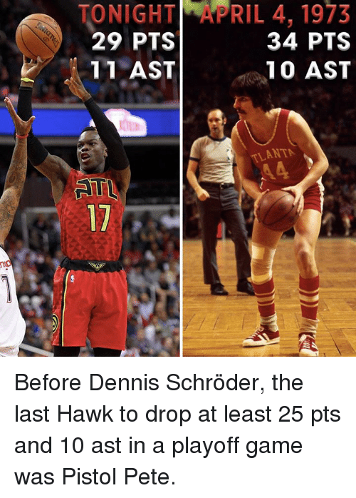 Memes, Game, and 🤖: ONIGHT_yPRIL 4, 1973  29 PTS  34 PTS  11 AST  10 AST  ANTA  3ST  7TS  9PA  40  31  TST  HTS  GPA  N91  02 1 Before Dennis Schröder, the last Hawk to drop at least 25 pts and 10 ast in a playoff game was Pistol Pete.