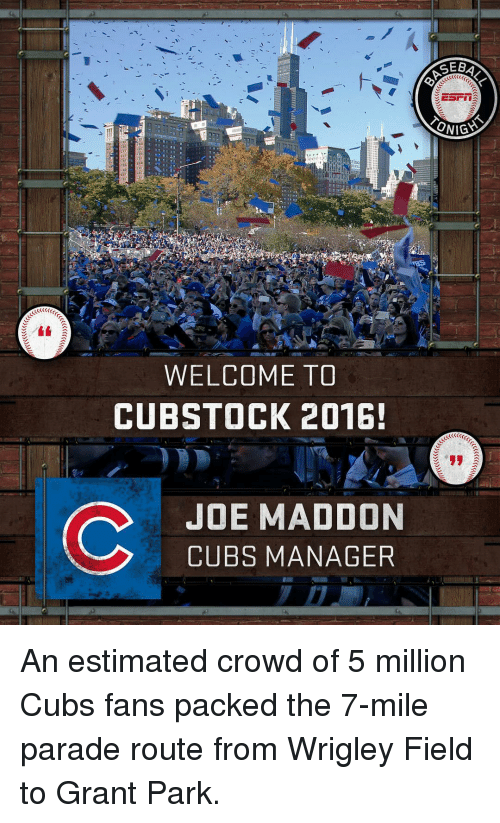 Cubs Fans: ONIGYS  WELCOME TO  CUBSTOCK 2016!  C JOE MADDON  CUBS MANAGER An estimated crowd of 5 million Cubs fans packed the 7-mile parade route from Wrigley Field to Grant Park.