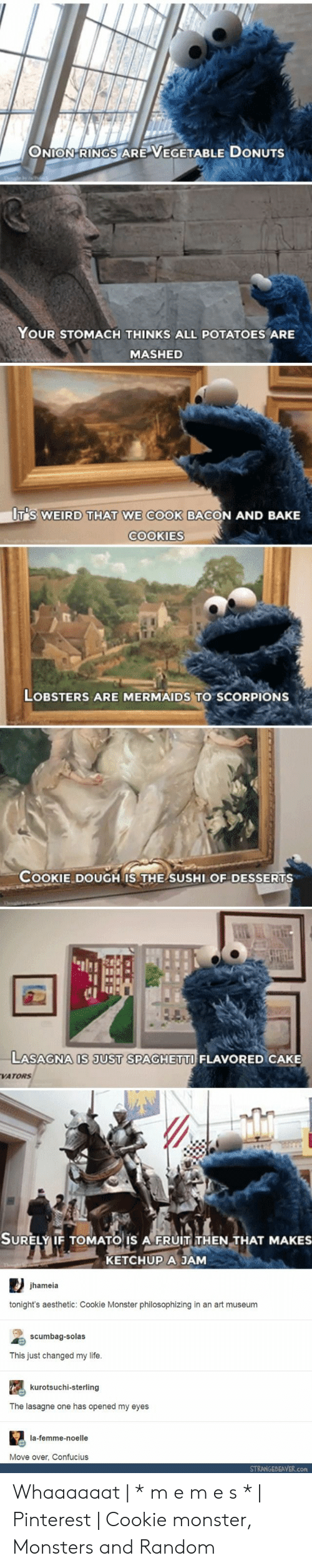 Cookie Monster, Cookies, and Life: ONION-RINGS ARE VEGETABLE DONUTS  YOUR STOMACH THINKS ALL POTATOES ARE  MASHED  UT'S WEIRD THAT WE COOK BACON AND BAKE  COOKIES  LOBSTERS ARE MERMAIDS TO SCORPIONS  COOKIE DOUGH IS THE SUSHI OF DESSERTS  1I  C1  LASAGNA IS JUST SPAGHETTI FLAVORED CAKE  VATORS  SURELY IF TOMATO IS A FRUIT THEN THAT MAKES  KETCHUP A JAM  SURELYIF TOMATO IS A FRUIT THEN THAT MAKES  jhameia  tonight's aesthetic: Cookie Monster philosophizing in an art museum  scumbag-solas  This just changed my life  kurotsuchi-sterling  The lasagne one has opened my eyes  la-femme-noelle  Move over, Confucius  STRANGEBEAVER.con Whaaaaaat | * m e m e s * | Pinterest | Cookie monster, Monsters and Random