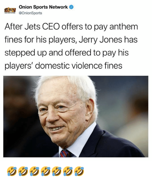 Jerry Jones: Onion Sports Network  @OnionSports  After Jets CEO offers to pay anthem  fines for his players, Jerry Jones has  stepped up and offered to pay his  players' domestic violence fines 🤣🤣🤣🤣🤣🤣🤣