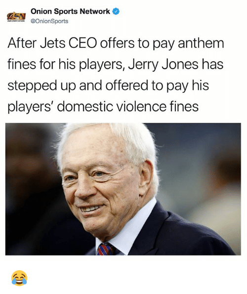 Jerry Jones: Onion Sports Network  @OnionSports  After Jets CEO offers to pay anthem  fines for his players, Jerry Jones has  stepped up and offered to pay his  players' domestic violence fines 😂