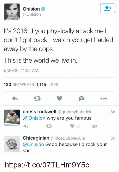 rockwell: Onision  @Onision  It's 2016, if you physically attack me l  don't fight back, l watch you get hauled  away by the cops.  This is the world we live in.  5/20/16, 11:37 AM  130  RETWEETS 1,115  LIKES  chess rockwell  @grabmybutstick  3d  @Onision why are you famous  13 M  Chicaginian  @Rice Bubble Gum  3d  Onision  Good because I'd rock your  shit https://t.co/07TLHm9Y5c