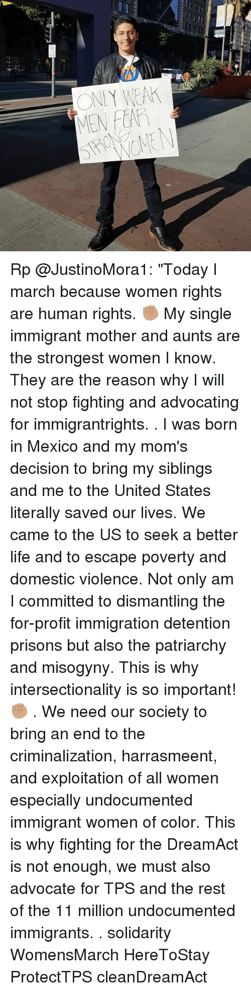 """Life, Memes, and Moms: ONIY WEA  MEN FEAR Rp @JustinoMora1: """"Today I march because women rights are human rights. ✊🏽 My single immigrant mother and aunts are the strongest women I know. They are the reason why I will not stop fighting and advocating for immigrantrights. . I was born in Mexico and my mom's decision to bring my siblings and me to the United States literally saved our lives. We came to the US to seek a better life and to escape poverty and domestic violence. Not only am I committed to dismantling the for-profit immigration detention prisons but also the patriarchy and misogyny. This is why intersectionality is so important! ✊🏽 . We need our society to bring an end to the criminalization, harrasmeent, and exploitation of all women especially undocumented immigrant women of color. This is why fighting for the DreamAct is not enough, we must also advocate for TPS and the rest of the 11 million undocumented immigrants. . solidarity WomensMarch HereToStay ProtectTPS cleanDreamAct"""