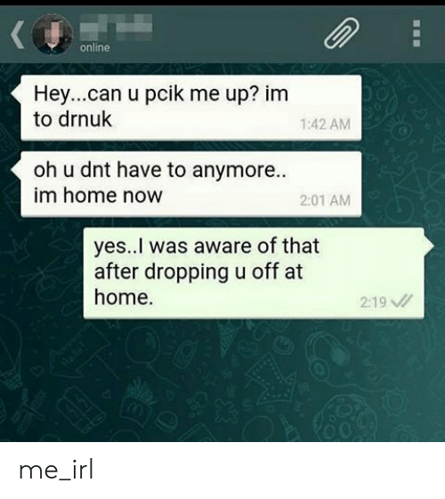 Home, Irl, and Me IRL: online  Hey...can u pcik me up? im  to drnuk  1:42 AM  oh u dnt have to anymore.  im home now  2:01 AM  yes..! was aware of that  after dropping u off at  home.  2:19 me_irl