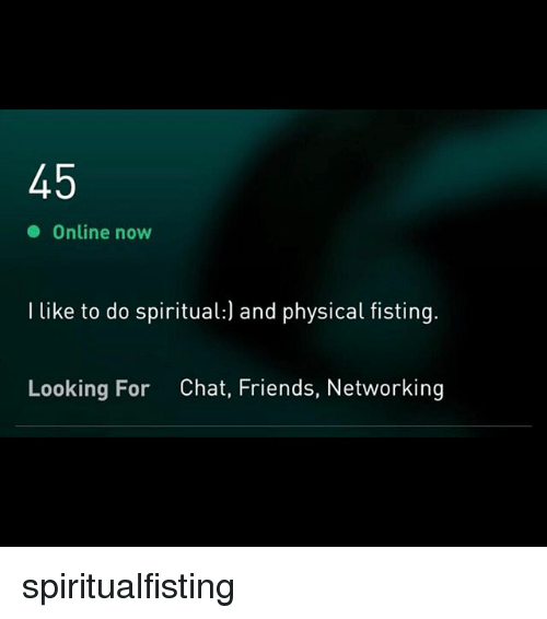 networking: Online now  I like to do spiritual:) and physical fisting.  Looking For  Chat, Friends, Networking spiritualfisting