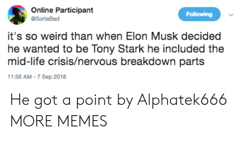 Participant: Online Participant  @SortaBad  Following  it's so weird than when Elon Musk decidedd  he wanted to be Tony Stark he included the  mid-life crisis/nervous breakdown parts  1:56 AM-7 Sep 2018 He got a point by Alphatek666 MORE MEMES