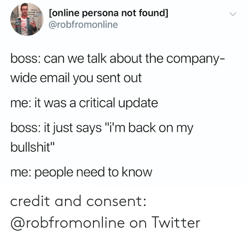 """im back: [online persona not found]  @robfromonline  hlle  efieial  boss: can we talk about the company-  wide email you sent out  me: it was a critical update  boss: it just says """"i'm back on my  bullshit""""  me: people need to know credit and consent: @robfromonline on Twitter"""