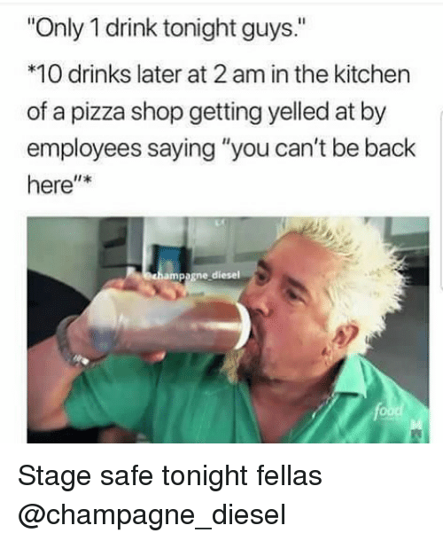 """getting yelled at: Only 1 drink tonight guys.""""  *10 drinks later at 2 am in the kitchen  of a pizza shop getting yelled at by  employees saying """"you can't be back  here""""*  ampagne diesel Stage safe tonight fellas @champagne_diesel"""