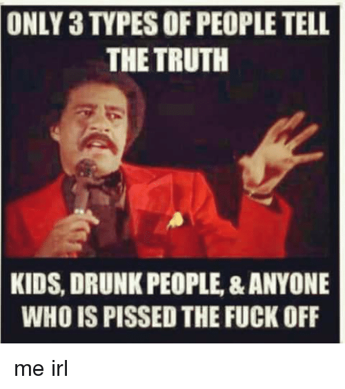 Drunk, Fuck, and Kids: ONLY 3 TYPES OF PEOPLE TELL  THE TRUTH  KIDS, DRUNK PEOPLE,&ANYONE  WHO IS PISSED THE FUCK OFF me irl