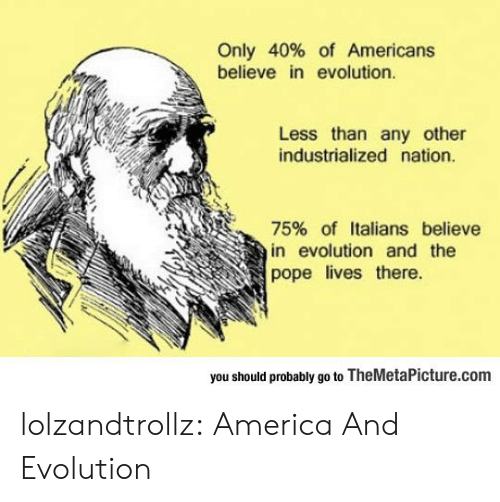 the pope: Only 40% of Americans  believe in evolution.  Less than any other  industrialized nation.  75% of Italians believe  in evolution and the  pope lives there  you should probably go to TheMetaPicture.com lolzandtrollz:  America And Evolution