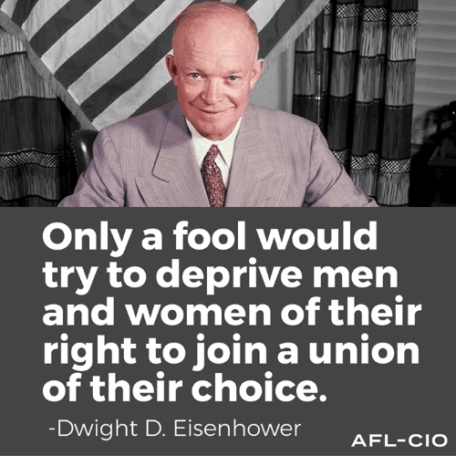 dwight d eisenhower: Only a fool would  try to deprive men  and women of their  right to join a union  of their choice.  Dwight D. Eisenhower  AFL-CIO