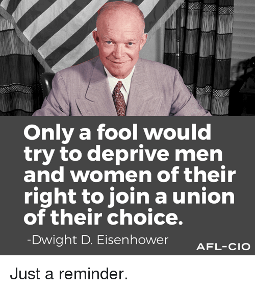dwight d eisenhower: Only a fool would  try to deprive men  and women of their  right to join a union  of their choice.  Dwight D. Eisenhower  AFL-CIO Just a reminder.