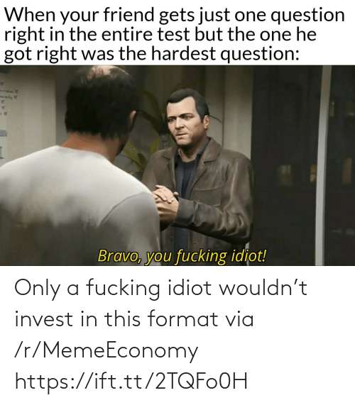 Https Ift: Only a fucking idiot wouldn't invest in this format via /r/MemeEconomy https://ift.tt/2TQFo0H