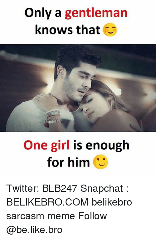 Sarcasmism: Only a gentleman  knows that  One girl is enough  for him Twitter: BLB247 Snapchat : BELIKEBRO.COM belikebro sarcasm meme Follow @be.like.bro