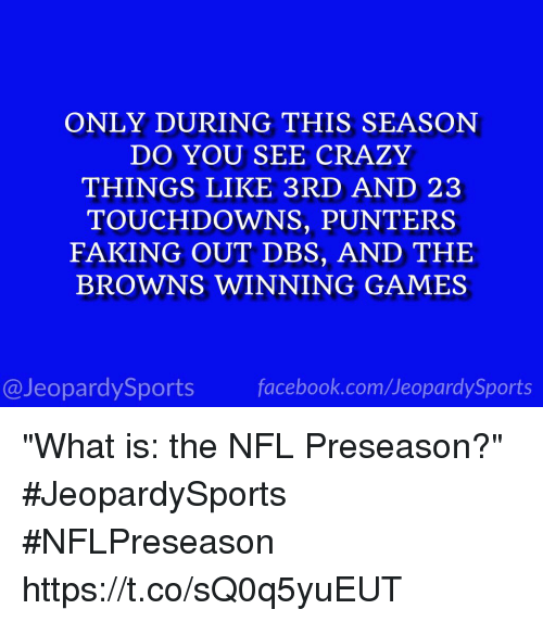 "Crazy, Facebook, and Nfl: ONLY DURING THIS SEASON  DO YOU SEE CRAZY  THINGS LIKE 3RD AND 23  TOUCHDOWNS, PUNTERS  FAKING OUT DBS, AND THE  BROWNS WINNING GAMES  @JeopardySports facebook.com/JeopardySports ""What is: the NFL Preseason?"" #JeopardySports #NFLPreseason https://t.co/sQ0q5yuEUT"