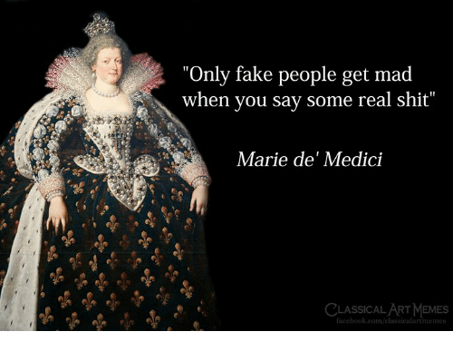 """fake people: """"Only fake people get mad  when you say some real shit""""  Marie de' Medici  CLASSICAL ART MEMES  facebook.com/elassicalartmemes"""