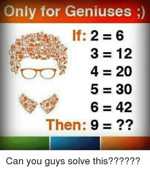 4:20, Memes, and Genius: Only for Geniuses )  , lf: 2 = 6  3 = 12  OO 4-20  5=30  6=42  Then: 9 ??  2002?  61234?  234569 Can you guys solve this??????
