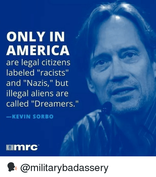 """Illegal Aliens: ONLY IN  AMERICA  are legal citizens  labeled """"racists""""  and """"Nazis,"""" but  illegal aliens are  called """"Dreamers.""""  KEVIN SORB  mrc 🗣 @militarybadassery"""