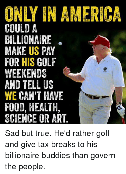 America, Food, and True: ONLY IN AMERICA  US  HIS  WE CAN'T HAVE  FOOD, HEALTH,  SCIENCE OR ART Sad but true. He'd rather golf and give tax breaks to his billionaire buddies than govern the people.