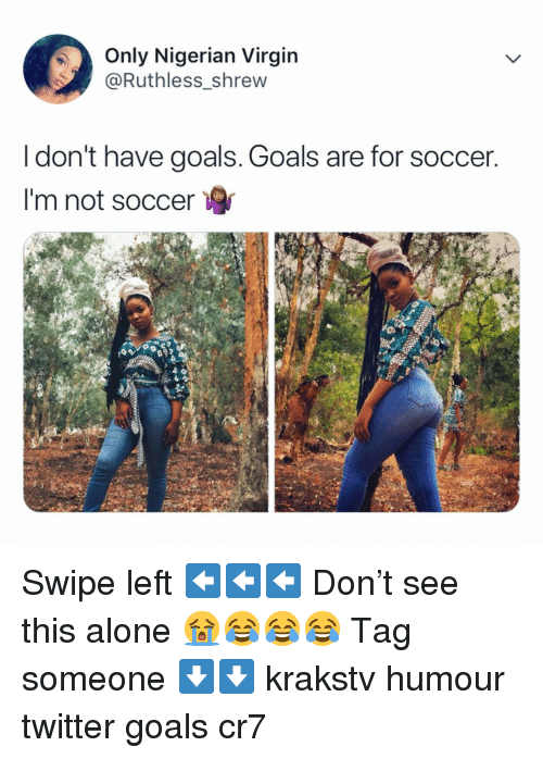 Ruthless: Only Nigerian Virgin  @Ruthless shrew  I don't have goals. Goals are for soccer  I'm not soccer Swipe left ⬅️⬅️⬅️ Don't see this alone 😭😂😂😂 Tag someone ⬇️⬇️ krakstv humour twitter goals cr7