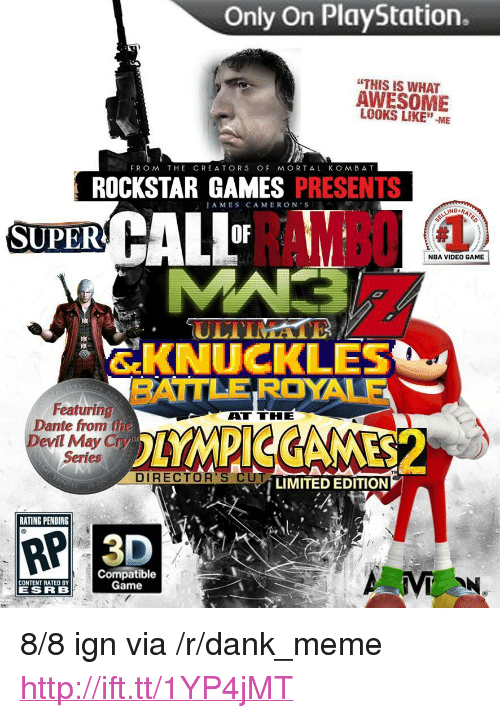 """May Cry: Only On PlayStation.  """"THIS IS WHAT  AWESOME  LOOKS LIKE""""-ME  FROM THE CREATORS OF MORTAL KOMBAT  ROCKSTAR GAMES PRESENTS  AMES CAMERON'S  RAMBO  SUPER  OF  NBA VIDEO GAME  ULTIMA  SKNUCKLES  BATTLE ROYALE  廎.  Featuring  Dante from the  Devil May Cry  Series  ATTHE  DIRECTOR'S CU  LIMITED EDITION  RATING PENDING  RP  Compatible  Game  CONTENT RATED BY  ESRB <p>8/8 ign via /r/dank_meme <a href=""""http://ift.tt/1YP4jMT"""">http://ift.tt/1YP4jMT</a></p>"""