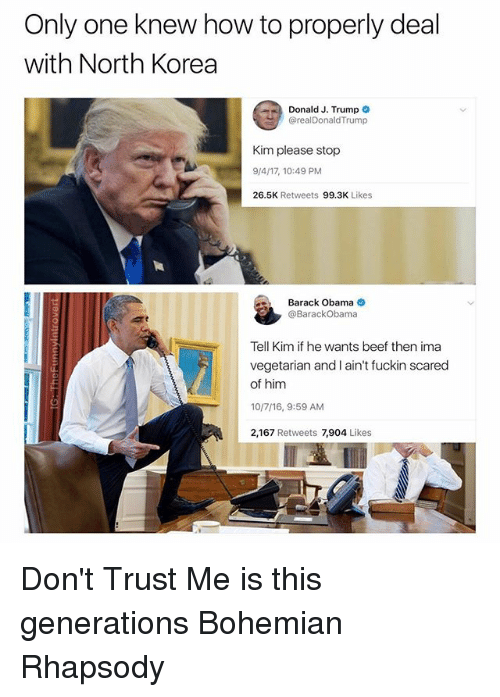 Trumped: Only one knew how to properly deal  with North Korea  Donald J. Trump  @realDonaldTrump  Kim please stop  9/4/17, 10:49 PM  26.5K Retweets 99.3K Likes  Barack Obama  @BarackObama  Tell Kim if he wants beef then ima  vegetarian and I ain't fuckin scared  of him  10/7/16, 9:59 AM  2,167 Retweets 7,904 Likes Don't Trust Me is this generations Bohemian Rhapsody