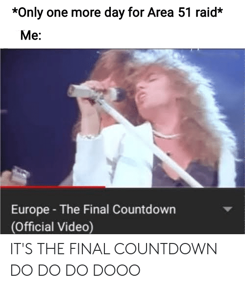 Countdown, Europe, and Video: *Only one more day for Area 51 raid*  Ме:  Europe- The Final Countdown  (Official Video) IT'S THE FINAL COUNTDOWN DO DO DO DOOO