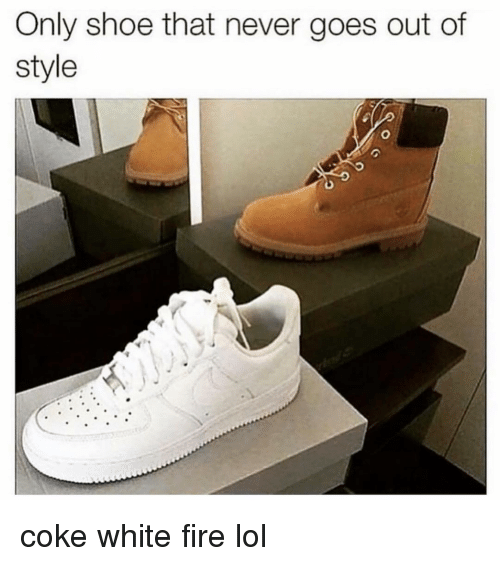 Fire, Funny, and Lol: Only shoe that never goes out of  style coke white fire lol