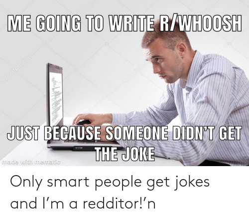 smart people: Only smart people get jokes and I'm a redditor!'n
