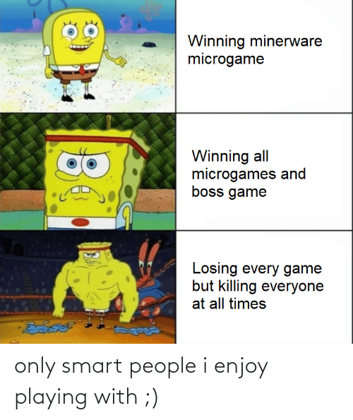 smart people: only smart people i enjoy playing with ;)