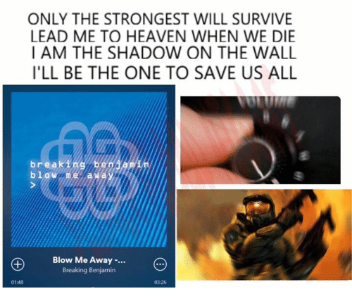 Blowing Me: ONLY THE STRONGEST WILL SURVIVE  LEAD ME TO HEAVEN WHEN WE DIE  I AM THE SHADOW ON THE WALL  ILL BE THE ONE TO SAVE US ALL  brea  beni  bl W De la Wa  Blow Me Away  Breaking Benjamin  03:26