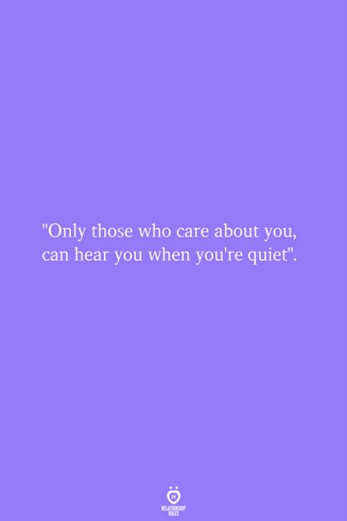 """Quiet, Who, and Can: """"Only those who care about you,  can hear you when you're quiet"""""""