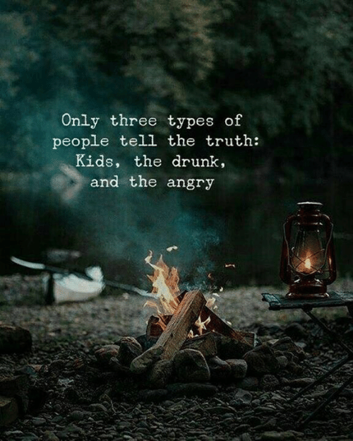 Drunk, Kids, and Angry: Only three types of  people tell the truth:  Kids, the drunk,  and the angry