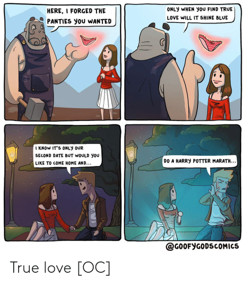 shine: ONLY WHEN You FIND TRUE  HERE, I FORGED THE  LOVE WILL IT SHINE BLUE  PANTIES you WANTED  I KNOW IT'S ONLY OUR  SECOND DATE BUT WOULD you  DO A HARRY POTTER MARATH..  LIKE TO COME HOME AND...  @G0OFYGODSCOMICS True love [OC]