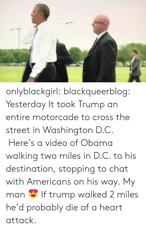 D C: onlyblackgirl: blackqueerblog:   Yesterday It took Trump an entire motorcade to cross the street in  Washington D.C.  Here's a video of Obama walking two miles in D.C. to  his destination, stopping to chat with Americans on his way.   My man 😍   If trump walked 2 miles he'd probably die of a heart attack.
