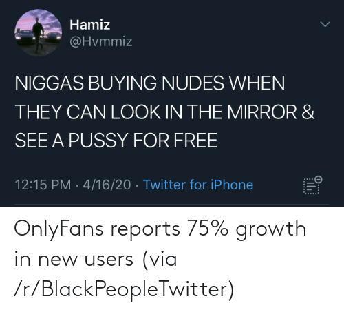 Users: OnlyFans reports 75% growth in new users (via /r/BlackPeopleTwitter)