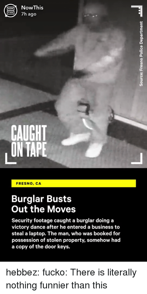 possession: ONohis  S7h ago  0  CAUGHT  ON TAPE  FRESNO, CA  Burglar Busts  Out the Moves  Security footage caught a burglar doing a  victory dance after he entered a business to  steal a laptop. The man, who was booked for  possession of stolen property, somehow had  a copy of the door keys. hebbez: fucko: There is literally nothing funnier than this