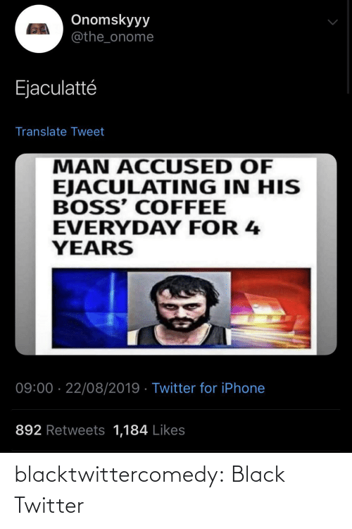 Accused: Onomskyyy  @the_onome  Ejaculatté  Translate Tweet  MAN ACCUSED OF  EJACULATING IN HIS  BOSS' COFFEE  EVERYDAY FOR 4  YEARS  09:00 · 22/08/2019 · Twitter for iPhone  892 Retweets 1,184 Likes blacktwittercomedy:  Black Twitter