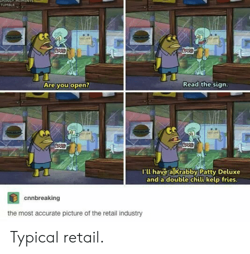 Deluxe: ONOT  TUMBLR  stsee  CRSED  CRSED  Read the sign.  Are you open?  CASED  CRSE  I'll have a Krabby Patty Deluxe  and a double chili kelp fries.  cnnbreaking  the most accurate picture of the retail industry Typical retail.