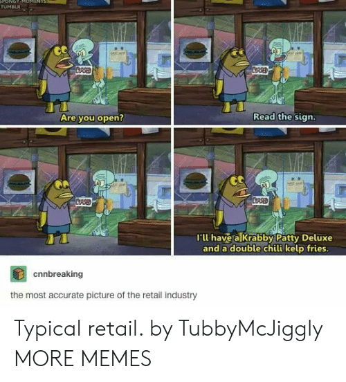 Deluxe: ONOT  TUMBLR  stsee  CRSED  CRSED  Read the sign.  Are you open?  CASED  CRSE  I'll have a Krabby Patty Deluxe  and a double chili kelp fries.  cnnbreaking  the most accurate picture of the retail industry Typical retail. by TubbyMcJiggly MORE MEMES