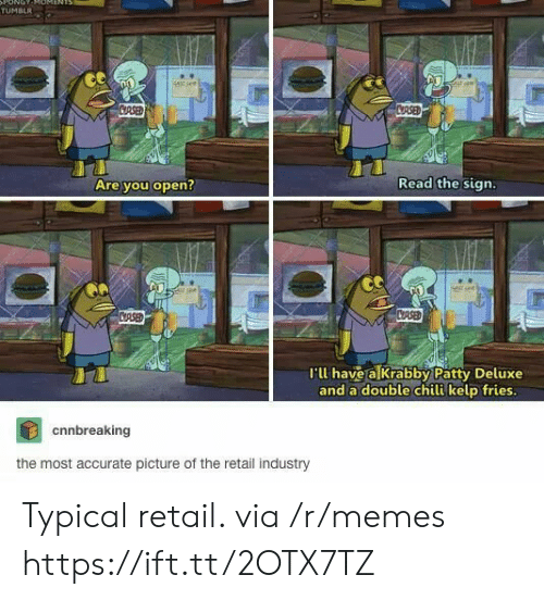 Deluxe: ONOT  TUMBLR  stsee  CRSED  CRSED  Read the sign.  Are you open?  CASED  CRSE  I'll have a Krabby Patty Deluxe  and a double chili kelp fries.  cnnbreaking  the most accurate picture of the retail industry Typical retail. via /r/memes https://ift.tt/2OTX7TZ
