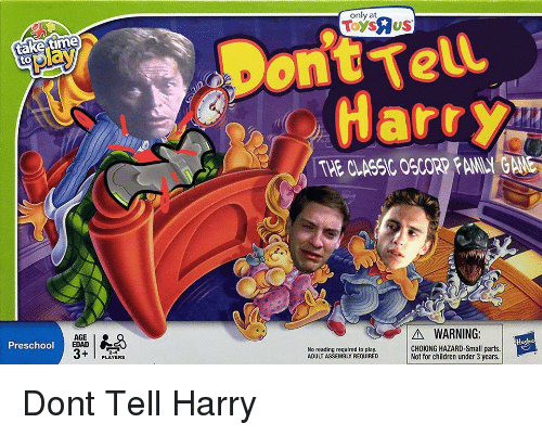 Preschool: ont Tell  Harr  play  THE CLASSIC OSCORP FAMILY GAME  AGE I  EDAD  A WARNING:  Preschool  2-4  PLAYERS  No reading required to play  ADULT ASSEMBLY REQUIRED  AODLT ASSEMBT ROnrY CHtKING HAZARD Smallparts.  Not for children under 3 years. Dont Tell Harry